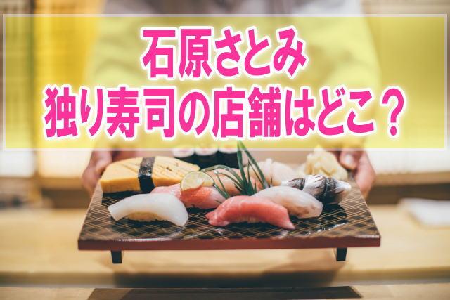 石原さとみが独り寿司の店舗はどこ?お店の店名と場所、値段に口コミ情報