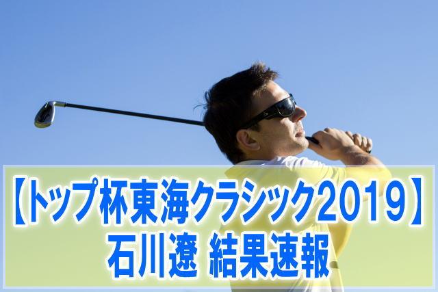 男子ゴルフ トップ杯東海クラシック2019結果速報!石川遼のスコア成績と日程