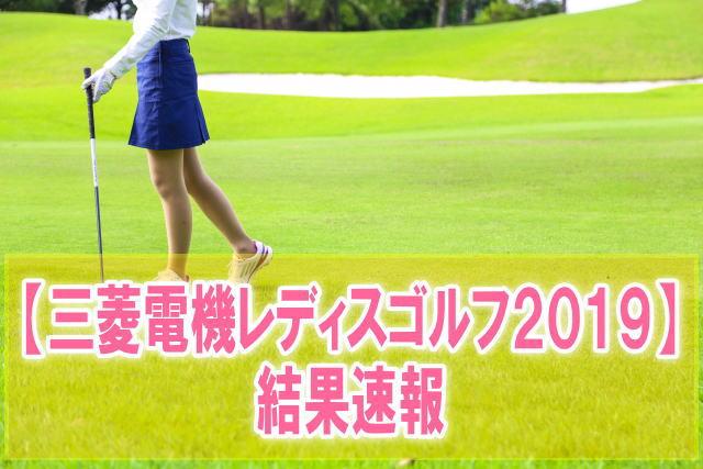 三菱電機レディスゴルフ2019結果速報!組み合わせ、スコア成績、順位