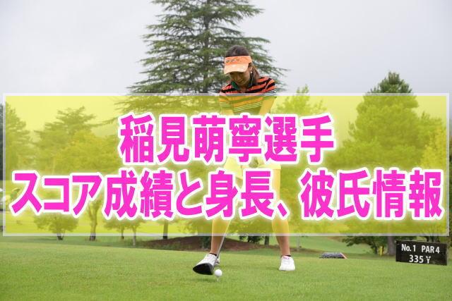 稲見萌寧(いなみもね)プロのかわいい顔画像!スコア成績と身長、彼氏情報