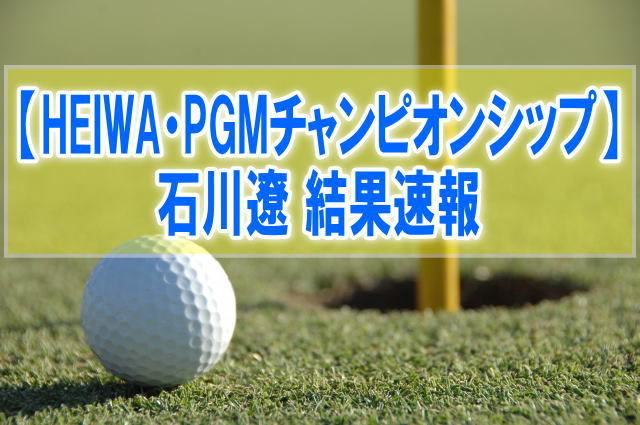 HEIWA・PGMチャンピオンシップ2019結果速報!石川遼のスコア成績、順位、日程