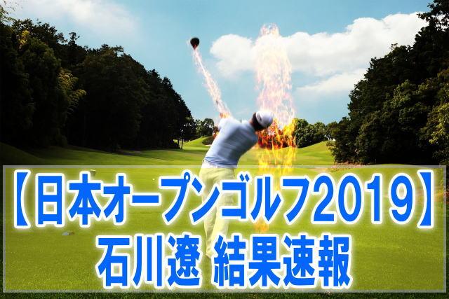 日本オープンゴルフ選手権2019結果速報!石川遼のスコア成績、順位、試合日程