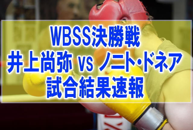 WBSSバンタム級決勝「井上尚弥vsノニト・ドネア」結果速報!試合時間と開催会場