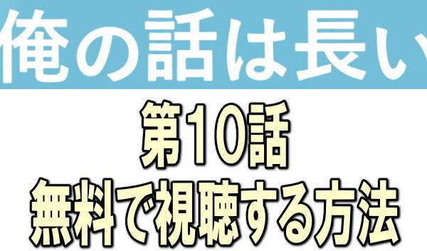 『俺の話は長い第10話』動画の最終話見逃し配信を無料で見る方法!あらすじ・感想