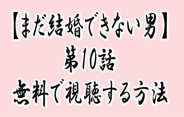 『まだ結婚できない男第10話』動画の見逃し配信を無料で見る方法はある?あらすじ・感想