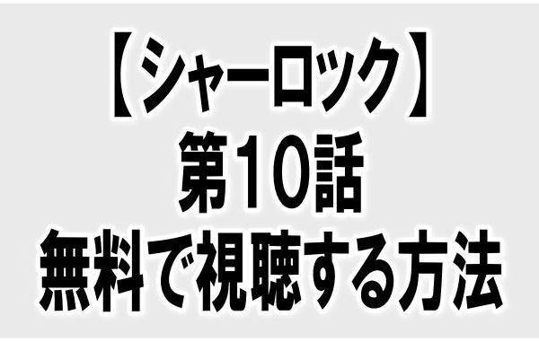 『シャーロック第10話』動画の見逃し配信を無料で見る方法はある?あらすじ・感想