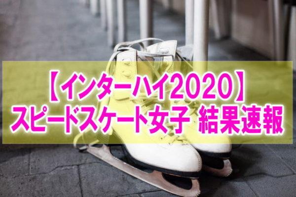 インターハイスピードスケート2020女子結果速報!タイム記録、順位、競技日程